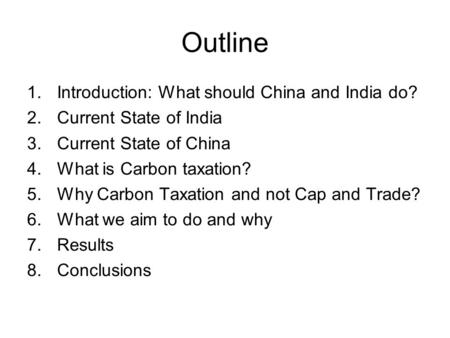 Outline 1.Introduction: What should China and <strong>India</strong> do? 2.Current State of <strong>India</strong> 3.Current State of China 4.What is Carbon taxation? 5.Why Carbon Taxation.