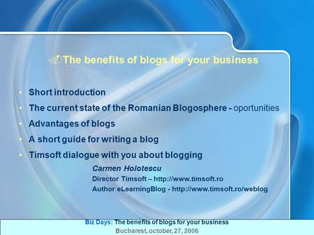 Biz Days: The benefits of blogs for your business Bucharest, october, 27, 2006.The benefits of blogs for your business Short introduction The current.