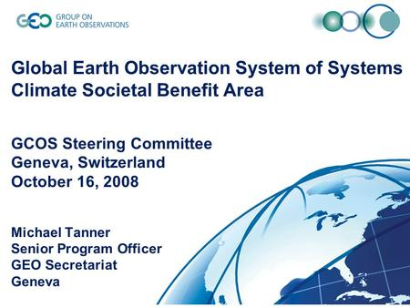1 Global Earth Observation System of Systems Climate Societal Benefit Area GCOS Steering Committee Geneva, Switzerland October 16, 2008 Michael Tanner.