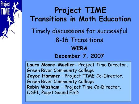 Project TIME Transitions in Math Education Timely discussions for successful 8-16 Transitions WERA December 7, 2007 Laura Moore-Mueller- Project Time Director,