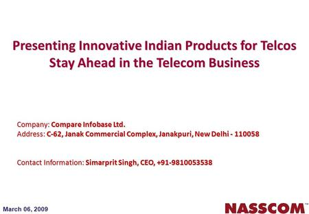 March 06, 2009 Presenting Innovative Indian Products for Telcos Stay Ahead in the Telecom Business Company: Compare Infobase Ltd. Address: C-62, Janak.