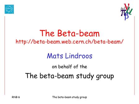  RNB 6The beta-beam study group The Beta-beam  Mats Lindroos on behalf of the The beta-beam study group.