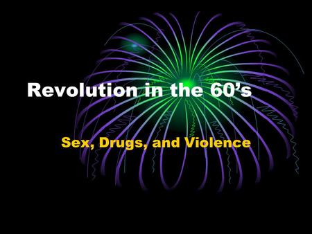 Revolution in the 60's Sex, Drugs, and Violence.