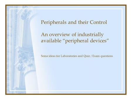 "Peripherals and their Control An overview of industrially available ""peripheral devices"" Some ideas for Laboratories and Quiz / Exam questions."