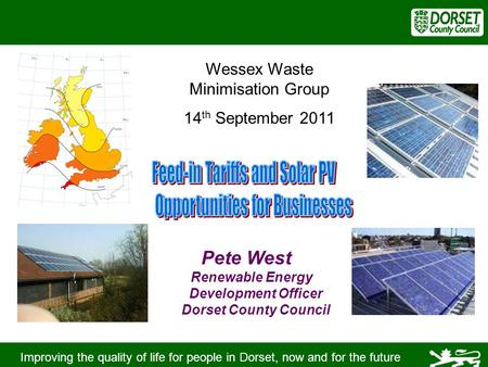 Improving the quality of life for people in Dorset, now and for the future Pete West Renewable Energy Development Officer Dorset County Council Wessex.