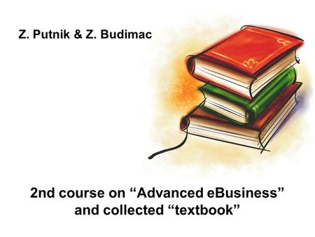 "2nd course on ""Advanced eBusiness"" and collected ""textbook"" Z. Putnik & Z. Budimac."