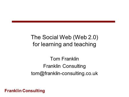 Franklin Consulting The Social Web (Web 2.0) for learning and teaching Tom Franklin Franklin Consulting