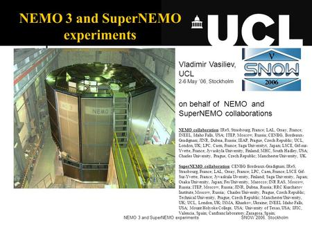 SNOW 2006, StockholmNEMO 3 and SuperNEMO experiments Vladimir Vasiliev, UCL 2-6 May '06, Stockholm on behalf of NEMO and SuperNEMO collaborations NEMO.
