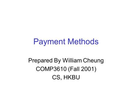 Payment Methods Prepared By William Cheung COMP3610 (Fall 2001) CS, HKBU.