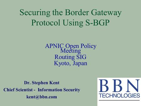 Securing the Border Gateway Protocol Using S-BGP Dr. Stephen Kent Chief Scientist - Information Security APNIC Open Policy Meeting Routing.