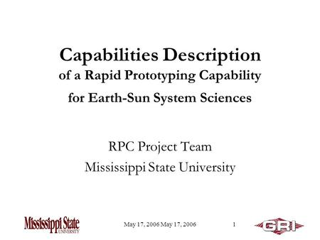 May 17, 2006 1 Capabilities Description of a Rapid Prototyping Capability for Earth-Sun System Sciences RPC Project Team Mississippi State University.