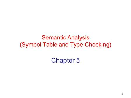 1 Semantic Analysis (Symbol Table and Type Checking) Chapter 5.