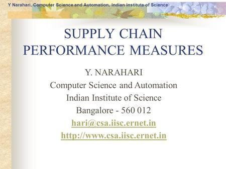 Y Narahari, Computer Science and Automation, Indian Institute of Science SUPPLY CHAIN PERFORMANCE MEASURES Y. NARAHARI Computer Science and Automation.