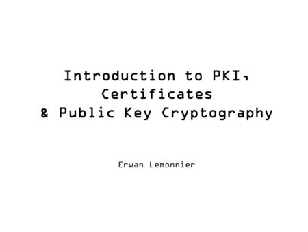 Introduction to PKI, Certificates & Public Key Cryptography Erwan Lemonnier.