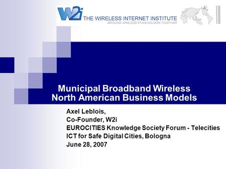Municipal Broadband Wireless North American Business Models Axel Leblois, Co-Founder, W2i EUROCITIES Knowledge Society Forum - Telecities ICT for Safe.