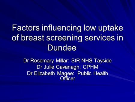 Factors influencing low uptake of breast screening services in Dundee Dr Rosemary Millar: StR NHS Tayside Dr Julie Cavanagh: CPHM Dr Elizabeth Magee: Public.