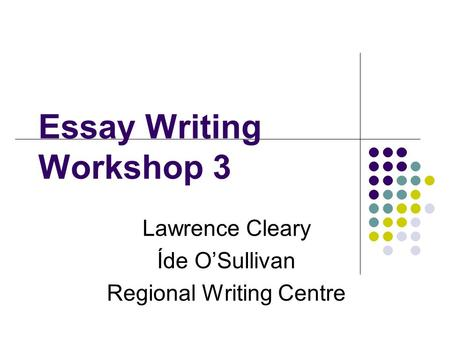 Essay Writing Workshop 3 Lawrence Cleary Íde O'Sullivan Regional Writing Centre.
