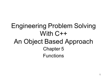 1 Engineering Problem Solving With C++ An Object Based Approach Chapter 5 Functions.