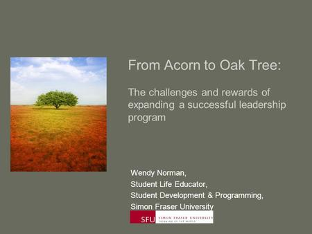 From Acorn to Oak Tree: The challenges and rewards of expanding a successful leadership program Wendy Norman, Student Life Educator, Student Development.