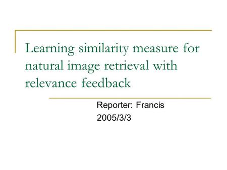 Learning similarity measure for natural image retrieval with relevance feedback Reporter: Francis 2005/3/3.