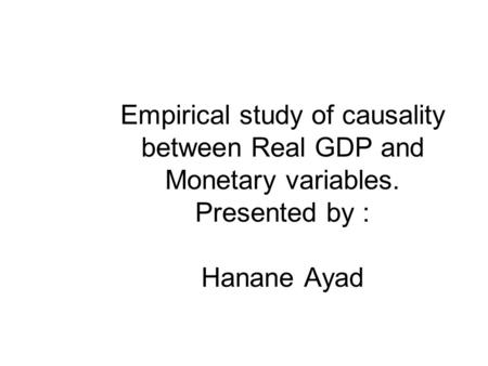 Empirical study of causality between Real GDP and Monetary variables. Presented by : Hanane Ayad.