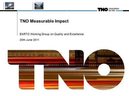 TNO Measurable Impact EARTO Working Group on Quality and Excellence 20th June 2011.