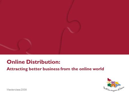 Masterclass 2008 Online Distribution: Attracting better business from the online world.
