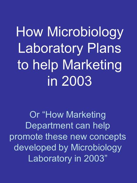"How Microbiology Laboratory Plans to help Marketing in 2003 Or ""How Marketing Department can help promote these new concepts developed by Microbiology."