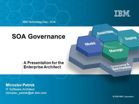 A Presentation for the Enterprise Architect © 2008 IBM Corporation IBM Technology Day - SOA SOA Governance Miroslav Petrek IT Software Architect