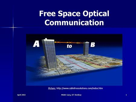 April 2003 Mohit Garg, IIT Bombay 1 Free Space Optical Communication Picture: