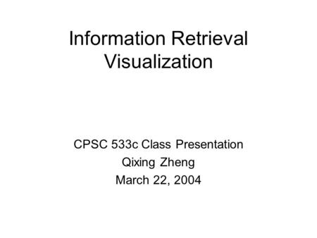 Information Retrieval Visualization CPSC 533c Class Presentation Qixing Zheng March 22, 2004.