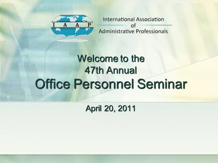 Welcome to the 47th Annual Office Personnel Seminar April 20, 2011.