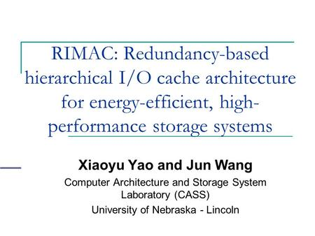 RIMAC: Redundancy-based hierarchical I/O cache architecture for energy-efficient, high- performance storage systems Xiaoyu Yao and Jun Wang Computer Architecture.