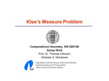 Klee's Measure Problem Computational Geometry, WS 2007/08 Group Work Prof. Dr. Thomas Ottmann Khaireel A. Mohamed Algorithmen & Datenstrukturen, Institut.