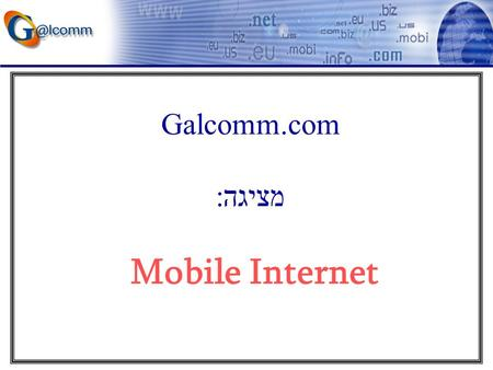 Galcomm.com מציגה: Mobile Internet. Galcomm.com: ICANN official Accredited Domain Registrar. ISOC official Accredited Domain name Registrar for.co.il.