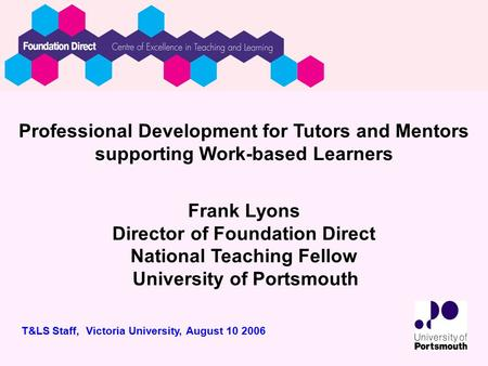 Professional Development for Tutors and Mentors supporting Work-based Learners Frank Lyons Director of Foundation Direct National Teaching Fellow University.