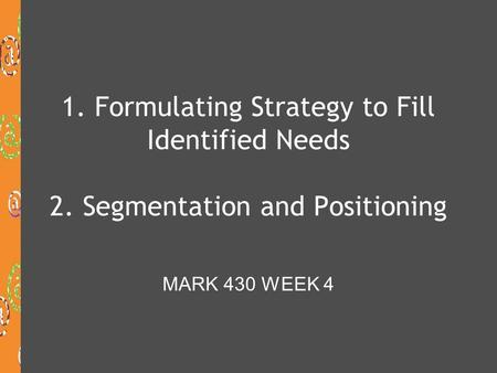 1. Formulating Strategy to Fill Identified Needs 2. Segmentation and Positioning MARK 430 WEEK 4.
