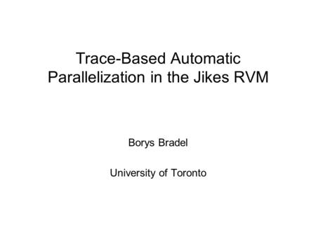 Trace-Based Automatic Parallelization in the Jikes RVM Borys Bradel University of Toronto.