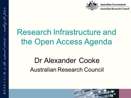 Research Infrastructure and the Open Access Agenda Dr Alexander Cooke Australian Research Council.