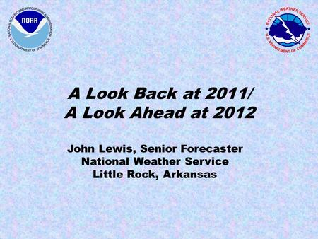 A Look Back at 2011/ A Look Ahead at 2012 John Lewis, Senior Forecaster National Weather Service Little Rock, Arkansas.
