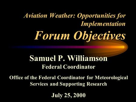 Aviation Weather: Opportunities for Implementation Forum Objectives Samuel P. Williamson Federal Coordinator Office of the Federal Coordinator for Meteorological.