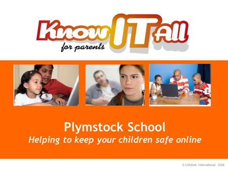 © Childnet International 2008 Plymstock School Helping to keep your children safe online.