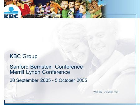 KBC Group Sanford Bernstein Conference Merrill Lynch Conference 28 September 2005 - 5 October 2005 Web site: www.kbc.com.