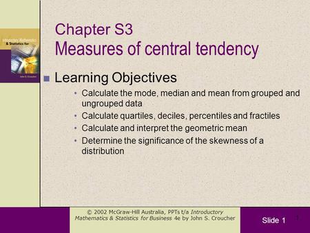 Slide 1 © 2002 McGraw-Hill Australia, PPTs t/a Introductory Mathematics & Statistics for Business 4e by John S. Croucher 1 Measures of central tendency.