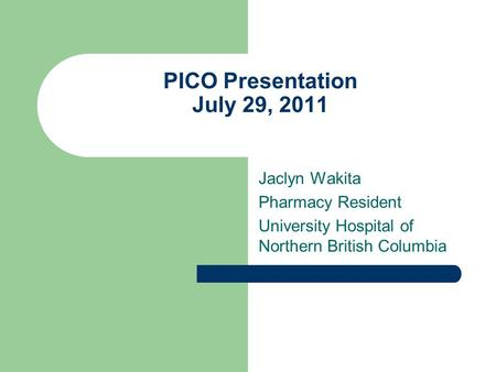 PICO Presentation July 29, 2011 Jaclyn Wakita Pharmacy Resident University Hospital of Northern British Columbia.