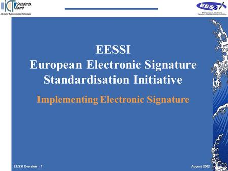 EESSI Overview - 1August 2002 EESSI European Electronic Signature Standardisation Initiative Implementing Electronic Signature.