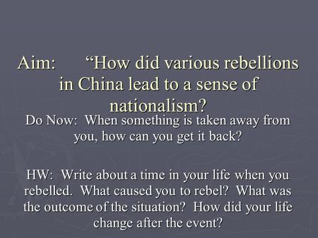 "Aim: 	""How did various rebellions in China lead to a sense of nationalism? Do Now: When something is taken away from you, how can you get it back? HW:"