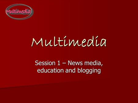 Multimedia Session 1 – News media, education and blogging.