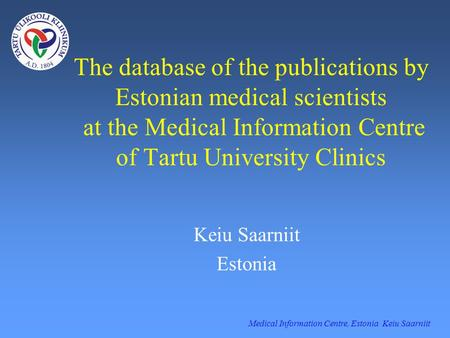Medical Information Centre, Estonia Keiu Saarniit The database of the publications by Estonian medical scientists at the Medical Information Centre of.