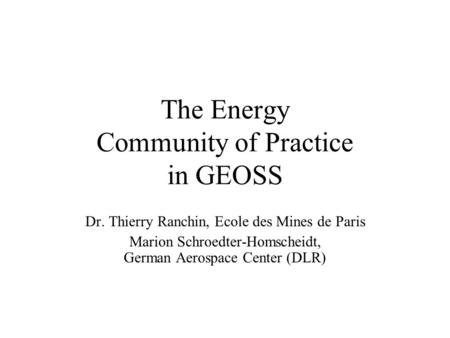 The Energy Community of Practice in GEOSS Dr. Thierry Ranchin, Ecole des Mines de Paris Marion Schroedter-Homscheidt, German Aerospace Center (DLR)